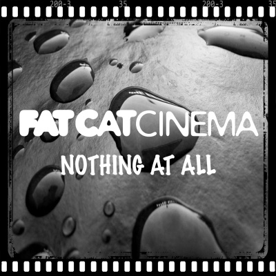 FAT CAT CINEMA - Nothing At All